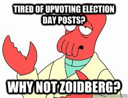 Tired of upvoting election day posts? WHY NOT ZOIDBERG? - Tired of upvoting election day posts? WHY NOT ZOIDBERG?  Misc
