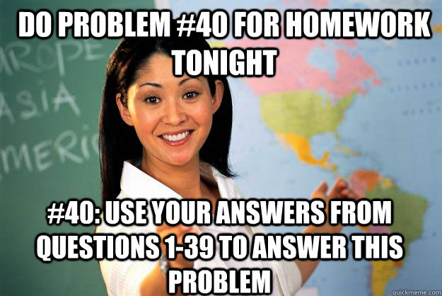 do problem #40 for homework tonight #40: use your answers from questions 1-39 to answer this problem - do problem #40 for homework tonight #40: use your answers from questions 1-39 to answer this problem  Unhelpful High School Teacher