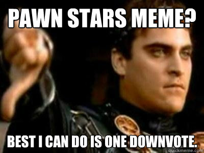 c9cca5071381f2800ed8e505ac2dff47d328c7dd1c3d5cfec48c97b13a36e208 pawn stars meme? best i can do is one downvote downvoting roman