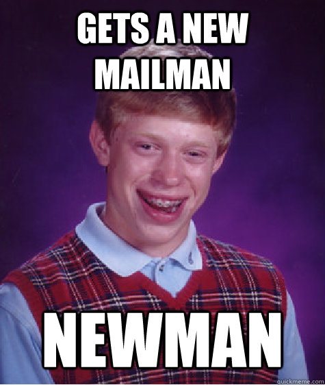Gets a new mailman Newman - Gets a new mailman Newman  Bad Luck Brian