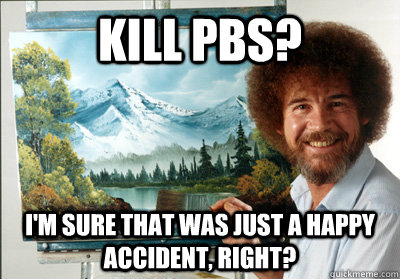Kill pbs? I'm sure that was just a happy accident, right? - Kill pbs? I'm sure that was just a happy accident, right?  Bob Ross