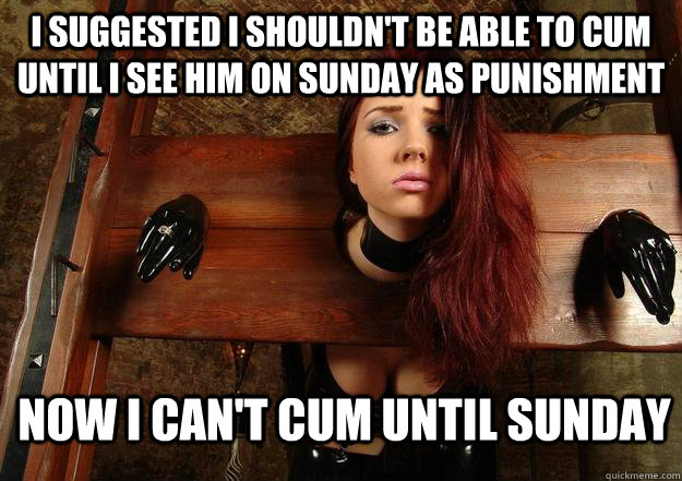 I suggested I shouldn't be able to cum until I see him on Sunday as punishment Now I can't cum until Sunday