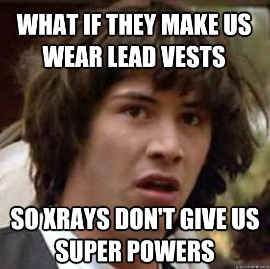 What if they make us wear lead vests so xrays don't give us super powers - What if they make us wear lead vests so xrays don't give us super powers  conspiracy keanu