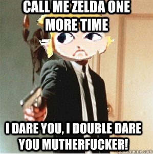 Call me zelda one more time I dare you, i double dare you mutherfucker! - Call me zelda one more time I dare you, i double dare you mutherfucker!  Link double dare you mutherfucka