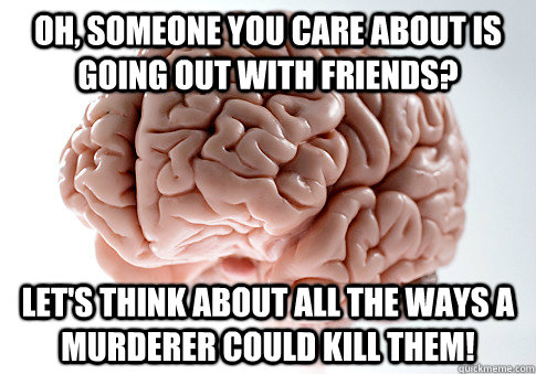 Oh, someone you care about is going out with friends? let's think about all the ways a murderer could kill them! - Oh, someone you care about is going out with friends? let's think about all the ways a murderer could kill them!  Scumbag Brain
