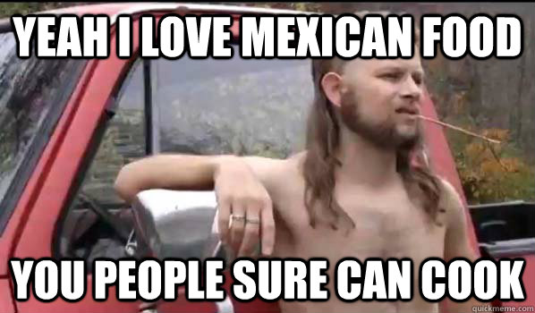 Yeah I love mexican food You people sure can cook  - Yeah I love mexican food You people sure can cook   Almost Politically Correct Redneck