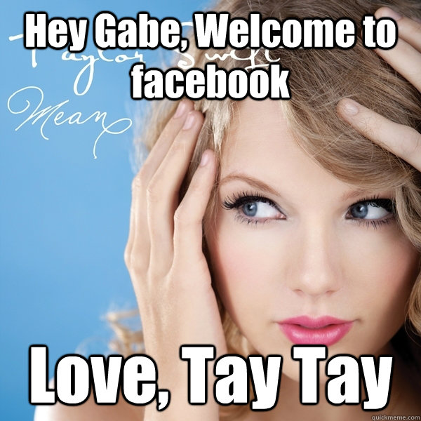 Hey Gabe, Welcome to facebook Love, Tay Tay