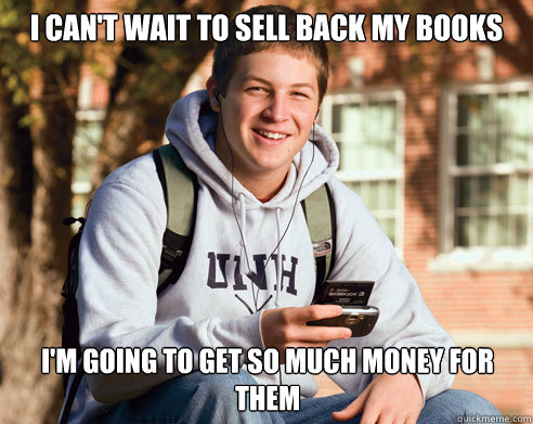 I can't wait to sell back my books I'm going to get so much money for them - I can't wait to sell back my books I'm going to get so much money for them  College Freshman