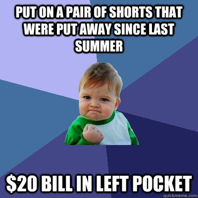 Put on a pair of shorts that were put away since last summer $20 bill in left pocket - Put on a pair of shorts that were put away since last summer $20 bill in left pocket  Success Kid