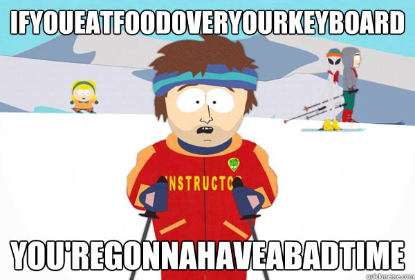 Ifyoueatfoodoveryourkeyboard You'regonnahaveabadtime - Ifyoueatfoodoveryourkeyboard You'regonnahaveabadtime  Super Cool Ski Instructor