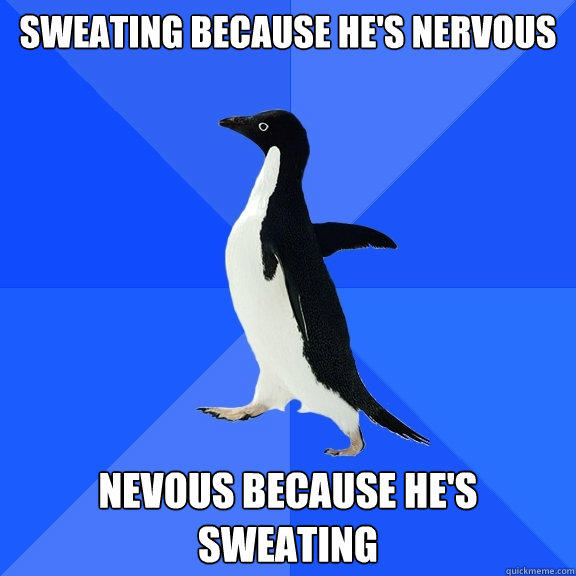 Sweating because he's nervous Nevous because he's sweating - Sweating because he's nervous Nevous because he's sweating  Socially Awkward Penguin