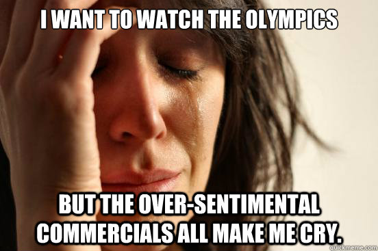 I want to watch the Olympics But the over-sentimental commercials all make me cry. - I want to watch the Olympics But the over-sentimental commercials all make me cry.  First World Problems