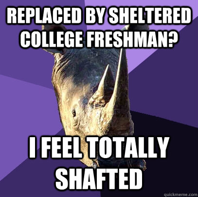 Replaced by Sheltered College Freshman? I feel totally shafted  Sexually Oblivious Rhino