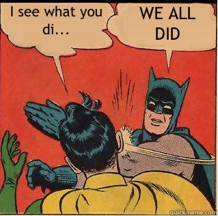 I see what you di... WE ALL DID - I see what you di... WE ALL DID  Slappin Batman