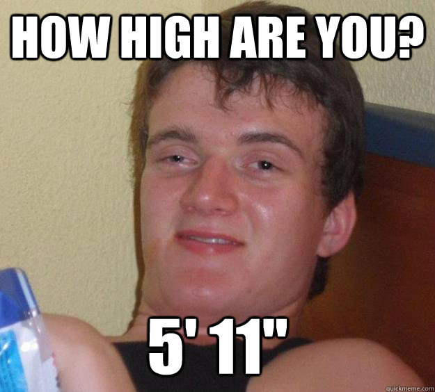 How high are you? 5' 11