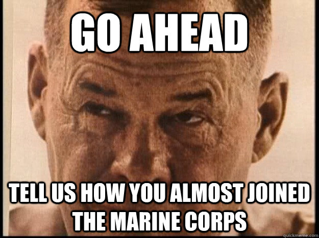 go ahead tell us how you almost joined the marine corps  Chesty Puller