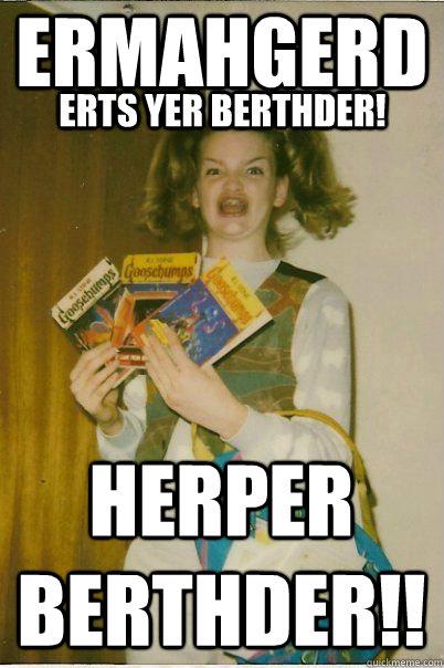 ERMAHGERD ERTS YER BERTHDER! HERPER BERTHDER!!