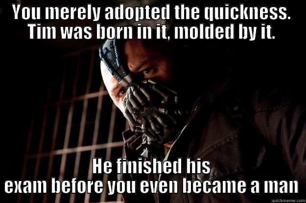 YOU MERELY ADOPTED THE QUICKNESS. TIM WAS BORN IN IT, MOLDED BY IT. HE FINISHED HIS EXAM BEFORE YOU EVEN BECAME A MAN Angry Bane