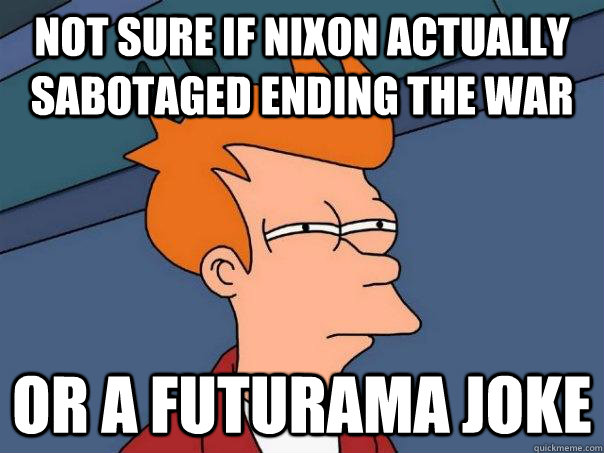 Not sure if Nixon actually sabotaged ending the war Or a futurama joke - Not sure if Nixon actually sabotaged ending the war Or a futurama joke  Futurama Fry