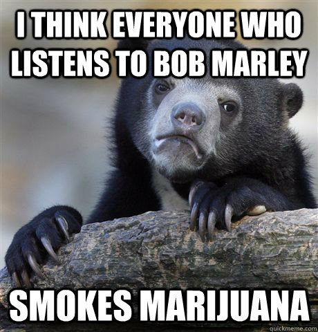 I think everyone who listens to bob marley Smokes Marijuana  - I think everyone who listens to bob marley Smokes Marijuana   Confession Bear