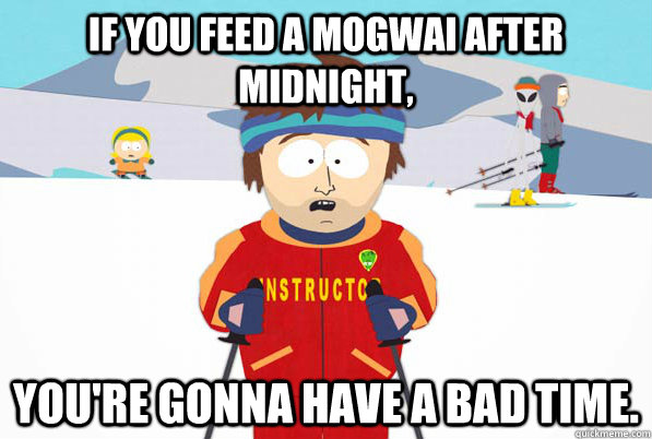If you feed a mogwai after midnight, You're gonna have a bad time. - If you feed a mogwai after midnight, You're gonna have a bad time.  Misc