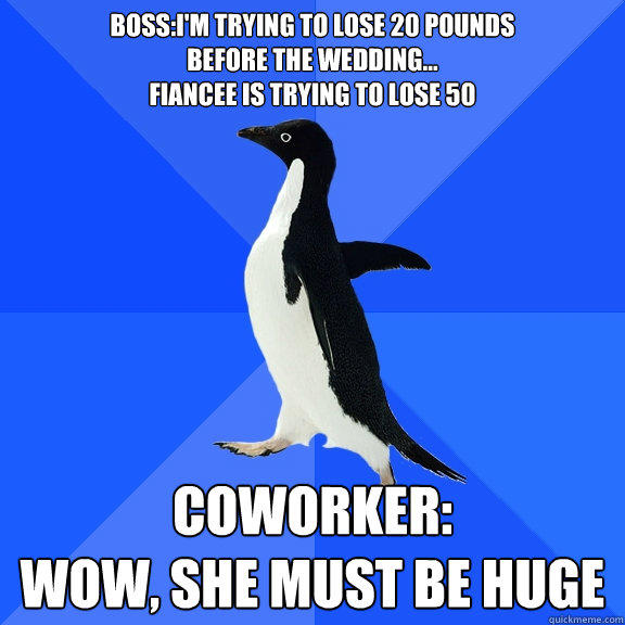 Boss:I'm trying to lose 20 pounds before the wedding... Fiancee is trying to lose 50 Coworker: Wow, she must be huge - Boss:I'm trying to lose 20 pounds before the wedding... Fiancee is trying to lose 50 Coworker: Wow, she must be huge  Socially Awkward Penguin