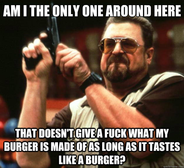 Am I the only one around here that doesn't give a fuck what my burger is made of as long as it tastes like a burger? - Am I the only one around here that doesn't give a fuck what my burger is made of as long as it tastes like a burger?  Big Lebowski