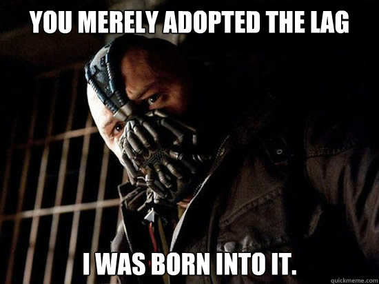 You merely adopted the lag I was born into it.