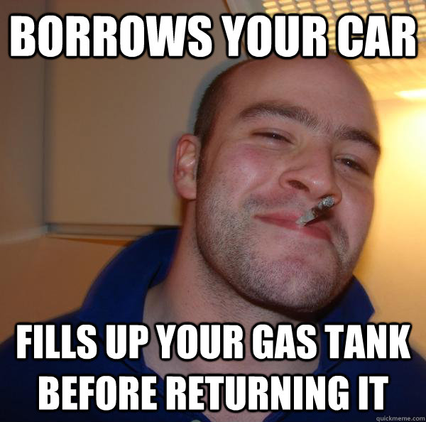 Borrows your car Fills up your gas tank before returning it - Borrows your car Fills up your gas tank before returning it  Misc