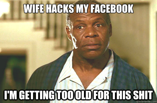 Wife Hacks My Facebook I'm getting too old for this shit - Wife Hacks My Facebook I'm getting too old for this shit  Glover getting old