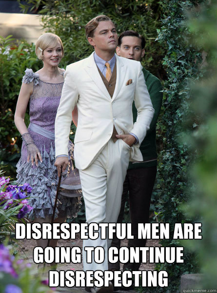 Disrespectful men are going to continue disrespecting - Disrespectful men are going to continue disrespecting  Gentlemen Haters Gonna Hate