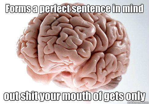 Forms a perfect sentence in mind out shit your mouth of gets only - Forms a perfect sentence in mind out shit your mouth of gets only  Scumbag Brain