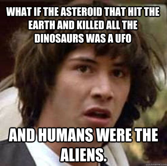 What if the asteroid that hit the Earth and killed all the dinosaurs was a UFO And humans were the aliens. - What if the asteroid that hit the Earth and killed all the dinosaurs was a UFO And humans were the aliens.  conspiracy keanu