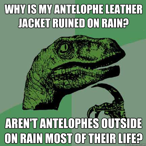 why is my antelophe leather jacket ruined on rain? aren't antelophes outside on rain most of their life? - why is my antelophe leather jacket ruined on rain? aren't antelophes outside on rain most of their life?  Philosoraptor