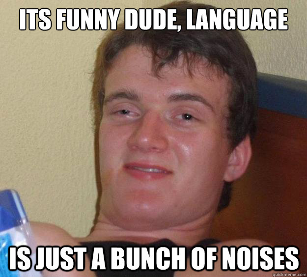 its funny dude, language is just a bunch of noises  - its funny dude, language is just a bunch of noises   10 Guy