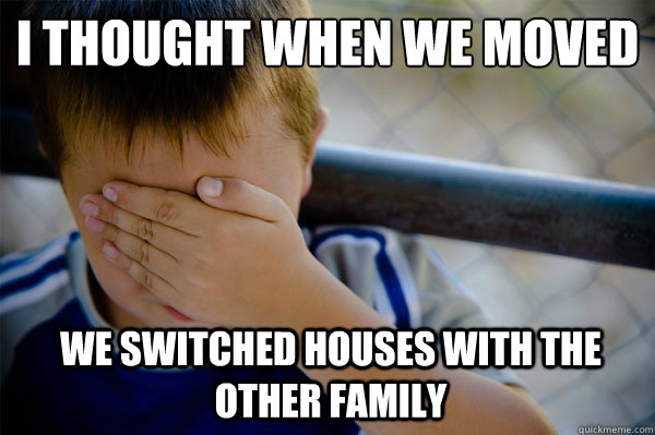I thought when we moved we switched houses with the other family - I thought when we moved we switched houses with the other family  Misc