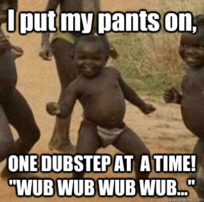 I put my pants on, ONE DUBSTEP AT  A TIME!