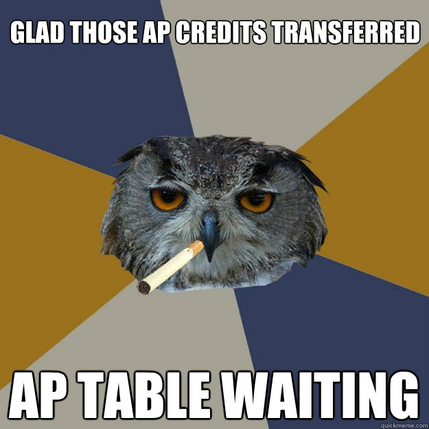 glad those AP credits transferred  AP table waiting - glad those AP credits transferred  AP table waiting  Art Student Owl