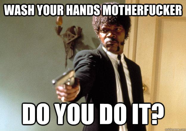ca037dd4fe1408b6bdf59dc3c188bb5aa1ada24c8179abe2664a95010cfbfd00 wash your hands motherfucker do you do it? samuel l jackson