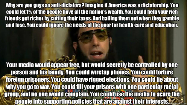 Why are you guys so anti-dictators? Imagine if America was a dictatorship. You could let 1% of the people have all the nation's wealth. You could help your rich friends get richer by cutting their taxes. And bailing them out when they gamble and lose. You
