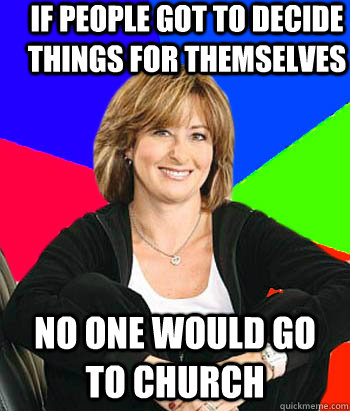 If people got to decide things for themselves no one would go to church  Sheltering Suburban Mom