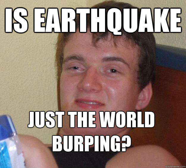 Is earthquake   just the world burping?  - Is earthquake   just the world burping?   10 Guy