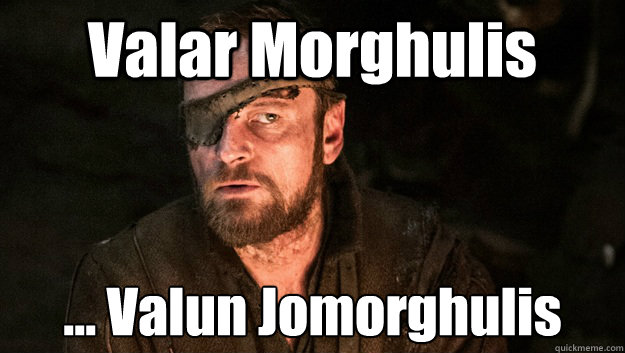 Valar Morghulis ... Valun Jomorghulis - Valar Morghulis ... Valun Jomorghulis  Valyrian Beric