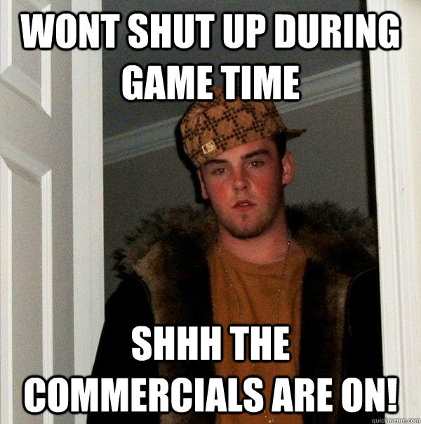 Wont shut up during game time shhh the commercials are on! - Wont shut up during game time shhh the commercials are on!  Scumbag Steve