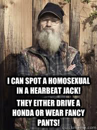 i can spot a homosexual in a hearbeat jack! they either drive a honda or wear fancy pants!