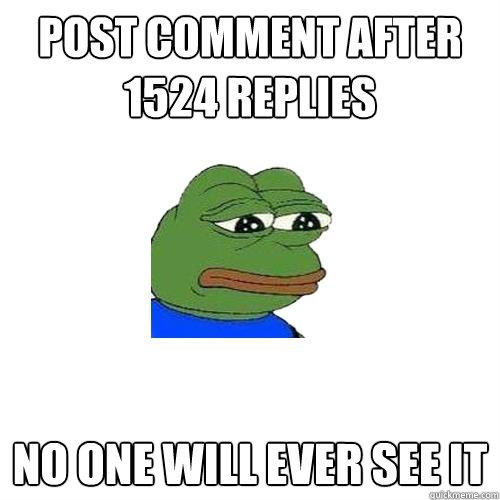 Post comment after 1524 replies  no one will ever see it  - Post comment after 1524 replies  no one will ever see it   Sad Frog