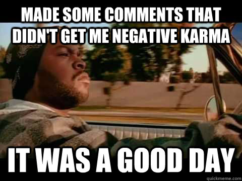 Made some comments that didn't get me negative karma it was a good day - Made some comments that didn't get me negative karma it was a good day  Good day cube