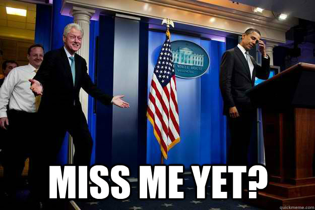 Miss me yet? -  Miss me yet?  Inappropriate Timing Bill Clinton