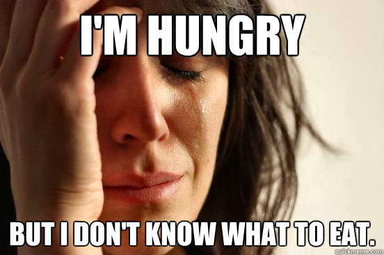 I'm hungry But i don't know what to eat. - I'm hungry But i don't know what to eat.  First World Problems