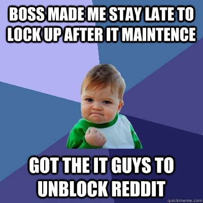 Boss made me stay late to lock up after IT maintence Got the IT guys to unblock reddit - Boss made me stay late to lock up after IT maintence Got the IT guys to unblock reddit  Success Kid